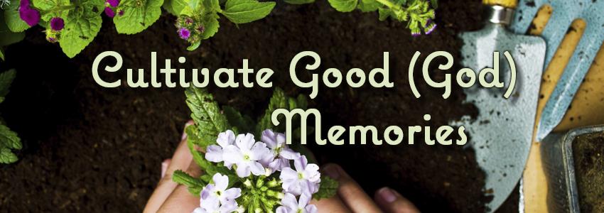 Cultivate Good (God) Memories